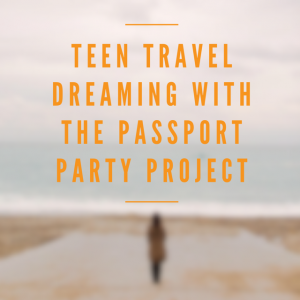 Teen Travel Dreaming With The Passport Party Project