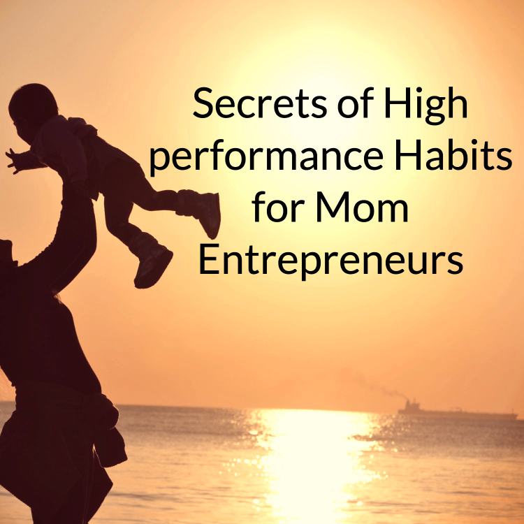 high performance habits mom entrepreneurs